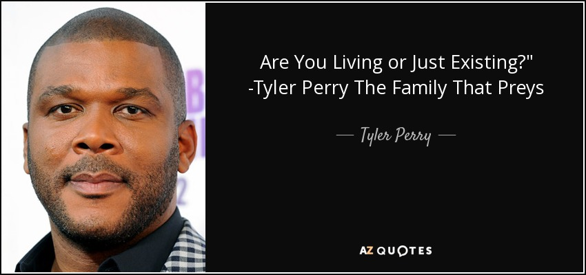 Tyler Perry Quote Are You Living Or Just Existing Tyler Perry