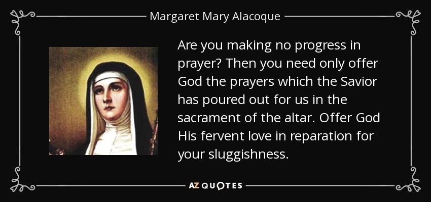 Are you making no progress in prayer? Then you need only offer God the prayers which the Savior has poured out for us in the sacrament of the altar. Offer God His fervent love in reparation for your sluggishness. - Margaret Mary Alacoque