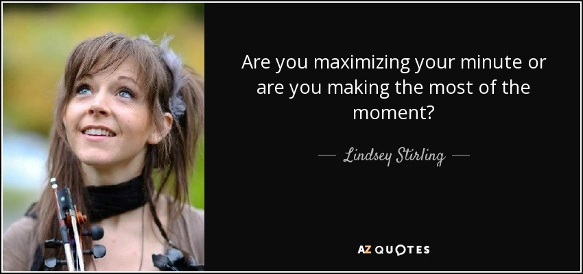 Are you maximizing your minute or are you making the most of the moment? - Lindsey Stirling