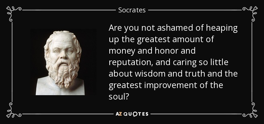 Are you not ashamed of heaping up the greatest amount of money and honor and reputation, and caring so little about wisdom and truth and the greatest improvement of the soul? - Socrates