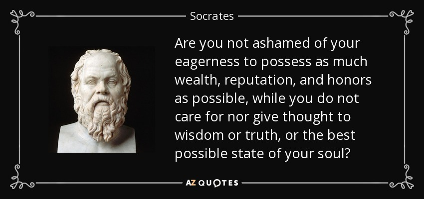 Are you not ashamed of your eagerness to possess as much wealth, reputation, and honors as possible, while you do not care for nor give thought to wisdom or truth, or the best possible state of your soul? - Socrates