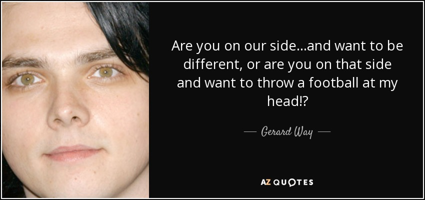 Are you on our side...and want to be different, or are you on that side and want to throw a football at my head!? - Gerard Way