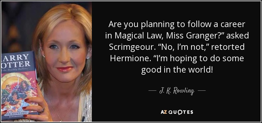 "Are you planning to follow a career in Magical Law, Miss Granger?"" asked Scrimgeour. ""No, I'm not,"" retorted Hermione. ""I'm hoping to do some good in the world! - J. K. Rowling"