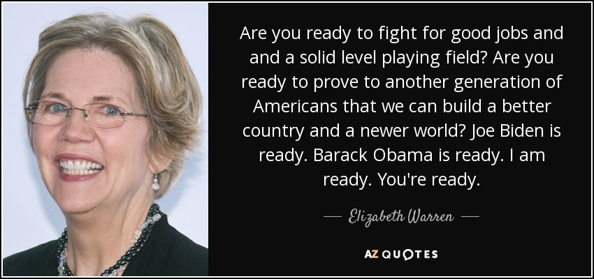 Are you ready to fight for good jobs and and a solid level playing field? Are you ready to prove to another generation of Americans that we can build a better country and a newer world? Joe Biden is ready. Barack Obama is ready. I am ready. You're ready. - Elizabeth Warren