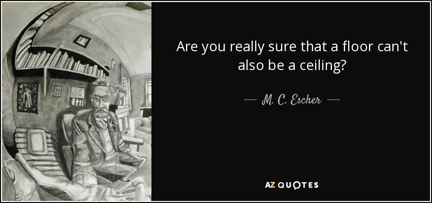 Are you really sure that a floor can't also be a ceiling? - M. C. Escher