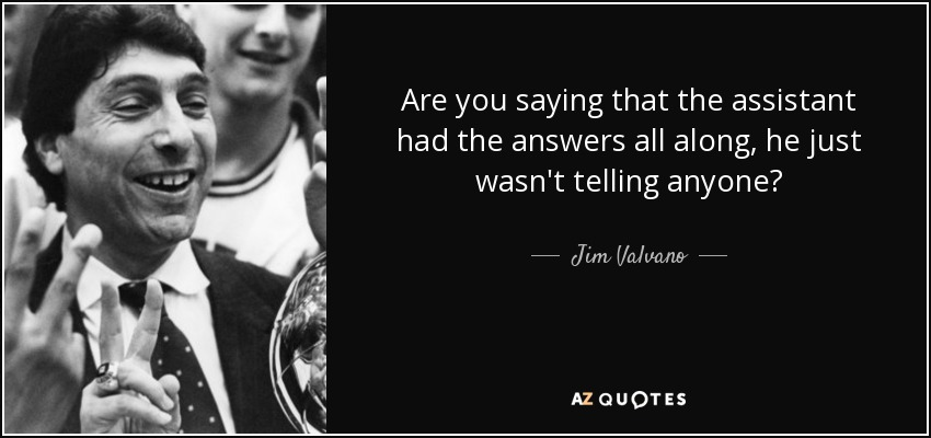 Are you saying that the assistant had the answers all along, he just wasn't telling anyone? - Jim Valvano