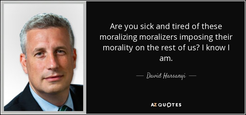 Are you sick and tired of these moralizing moralizers imposing their morality on the rest of us? I know I am. - David Harsanyi