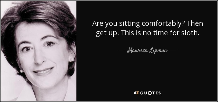 Are you sitting comfortably? Then get up. This is no time for sloth. - Maureen Lipman