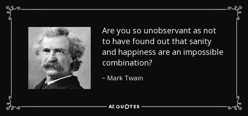 Are you so unobservant as not to have found out that sanity and happiness are an impossible combination? - Mark Twain