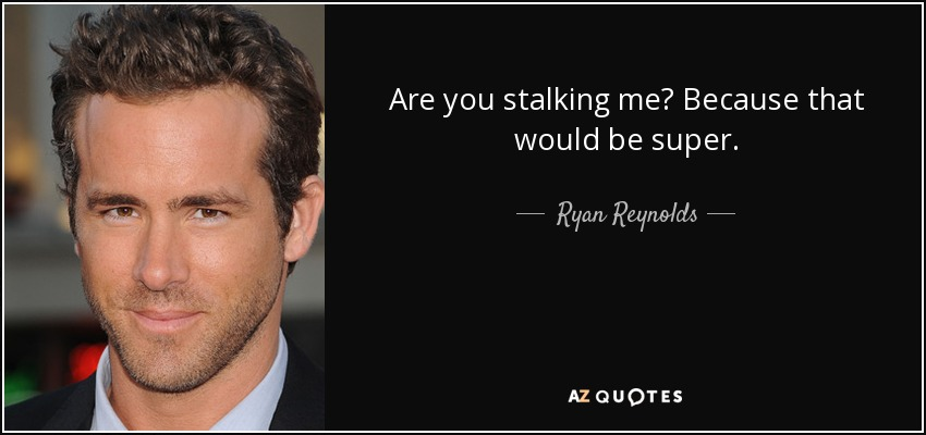 Are you stalking me? Because that would be super. - Ryan Reynolds