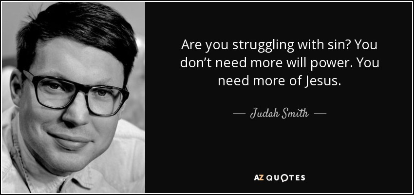 Are you struggling with sin? You don't need more will power. You need more of Jesus. - Judah Smith