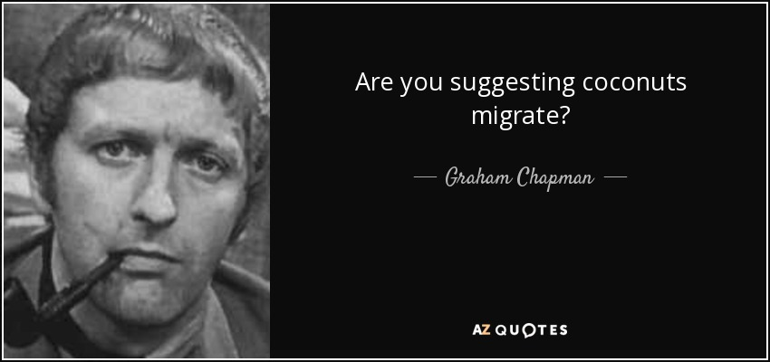 Are you suggesting coconuts migrate? - Graham Chapman