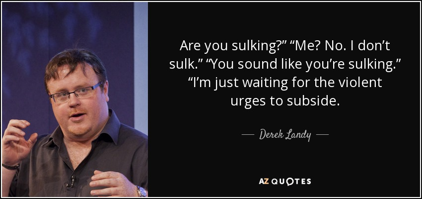 """Are you sulking?"""" """"Me? No. I don't sulk."""" """"You sound like you're sulking."""" """"I'm just waiting for the violent urges to subside. - Derek Landy"""