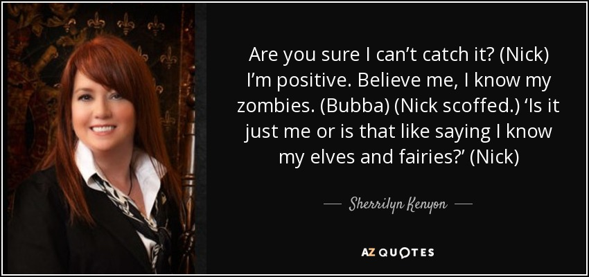 Are you sure I can't catch it? (Nick) I'm positive. Believe me, I know my zombies. (Bubba) (Nick scoffed.) 'Is it just me or is that like saying I know my elves and fairies?' (Nick) - Sherrilyn Kenyon