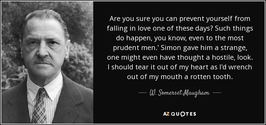 Are you sure you can prevent yourself from falling in love one of these days? Such things do happen, you know, even to the most prudent men.' Simon gave him a strange, one might even have thought a hostile, look. I should tear it out of my heart as I'd wrench out of my mouth a rotten tooth. - W. Somerset Maugham