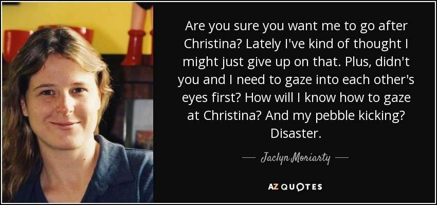 Are you sure you want me to go after Christina? Lately I've kind of thought I might just give up on that. Plus, didn't you and I need to gaze into each other's eyes first? How will I know how to gaze at Christina? And my pebble kicking? Disaster. - Jaclyn Moriarty