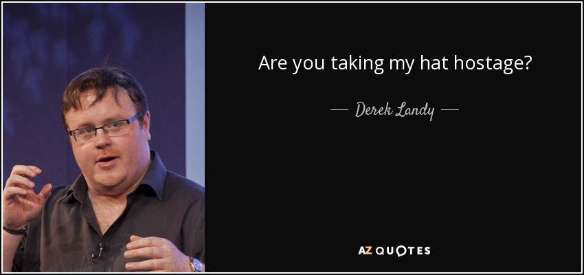 Are you taking my hat hostage? - Derek Landy