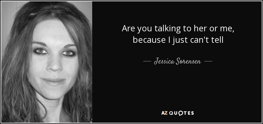 Jessica Sorensen Quote Are You Talking To Her Or Me Because I Just