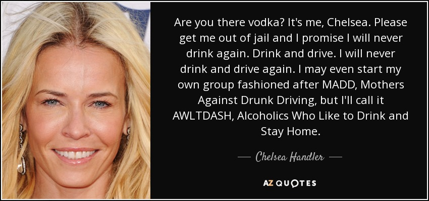 Are you there vodka? It's me, Chelsea. Please get me out of jail and I promise I will never drink again. Drink and drive. I will never drink and drive again. I may even start my own group fashioned after MADD, Mothers Against Drunk Driving, but I'll call it AWLTDASH, Alcoholics Who Like to Drink and Stay Home. - Chelsea Handler