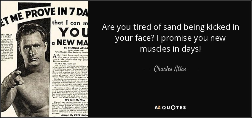 Are you tired of sand being kicked in your face? I promise you new muscles in days! - Charles Atlas