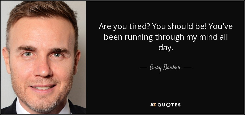 Are you tired? You should be! You've been running through my mind all day. - Gary Barlow