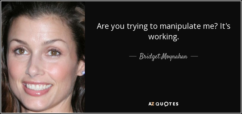 Are you trying to manipulate me? It's working. - Bridget Moynahan