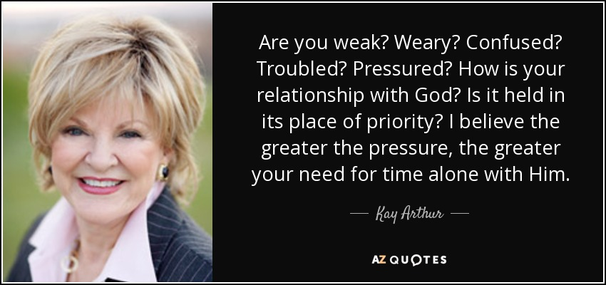 Are you weak? Weary? Confused? Troubled? Pressured? How is your relationship with God? Is it held in its place of priority? I believe the greater the pressure, the greater your need for time alone with Him. - Kay Arthur