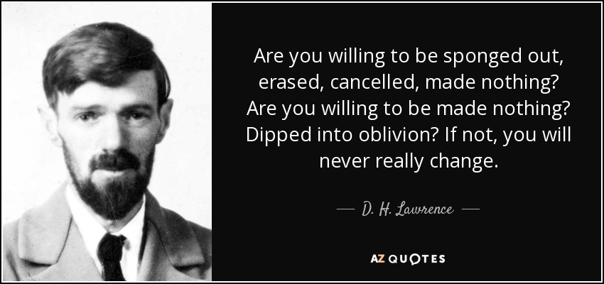 Are you willing to be sponged out, erased, cancelled, made nothing? Are you willing to be made nothing? Dipped into oblivion? If not, you will never really change. - D. H. Lawrence