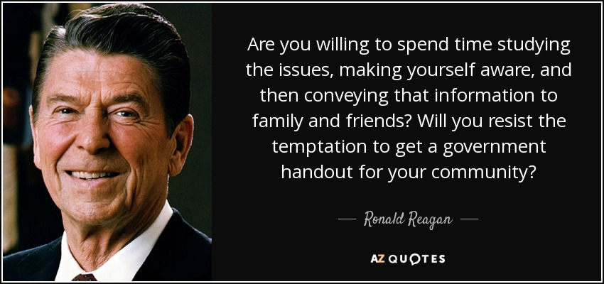 Are you willing to spend time studying the issues, making yourself aware, and then conveying that information to family and friends? Will you resist the temptation to get a government handout for your community? - Ronald Reagan