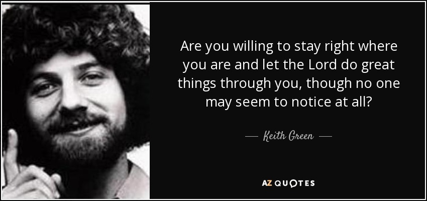 Are you willing to stay right where you are and let the Lord do great things through you, though no one may seem to notice at all? - Keith Green