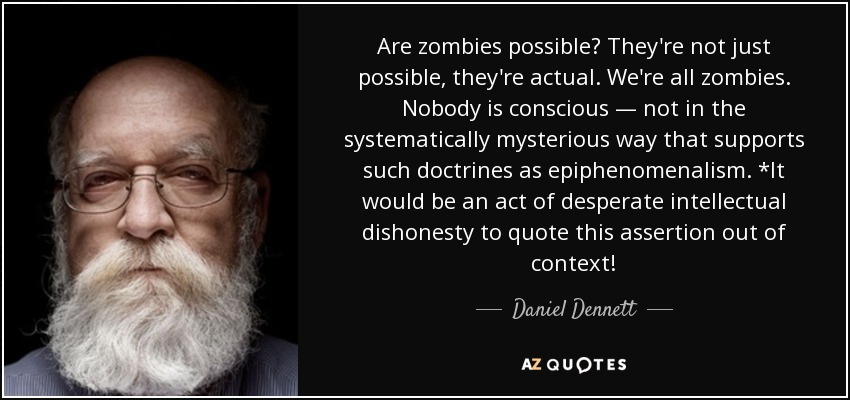 Are zombies possible? They're not just possible, they're actual. We're all zombies. Nobody is conscious — not in the systematically mysterious way that supports such doctrines as epiphenomenalism. *It would be an act of desperate intellectual dishonesty to quote this assertion out of context! - Daniel Dennett