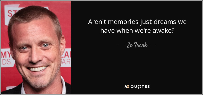 Aren't memories just dreams we have when we're awake? - Ze Frank