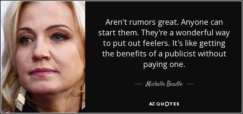 Aren't rumors great. Anyone can start them. They're a wonderful way to put out feelers. It's like getting the benefits of a publicist without paying one. - Michelle Beadle