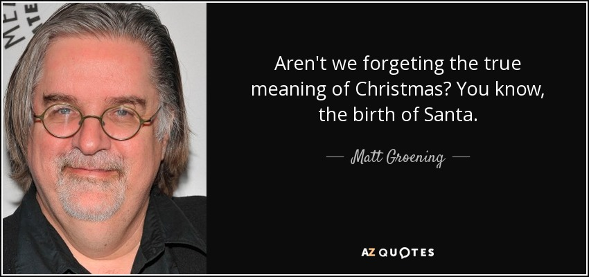 Aren't we forgeting the true meaning of Christmas? You know, the birth of Santa. - Matt Groening