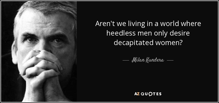 Aren't we living in a world where heedless men only desire decapitated women? - Milan Kundera