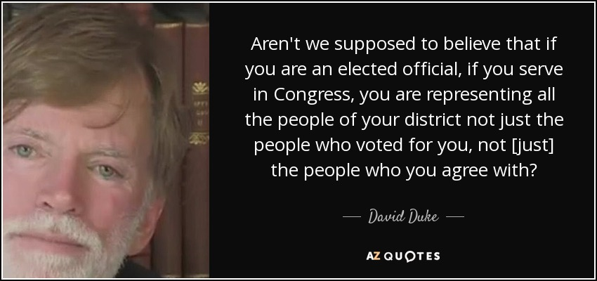 Aren't we supposed to believe that if you are an elected official, if you serve in Congress, you are representing all the people of your district not just the people who voted for you, not [just] the people who you agree with? - David Duke