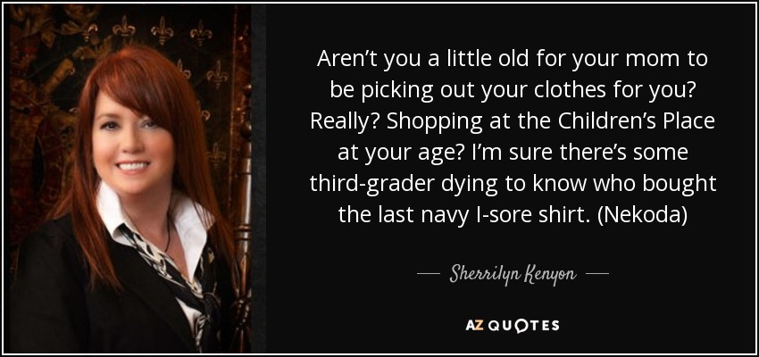 Aren't you a little old for your mom to be picking out your clothes for you? Really? Shopping at the Children's Place at your age? I'm sure there's some third-grader dying to know who bought the last navy I-sore shirt. (Nekoda) - Sherrilyn Kenyon