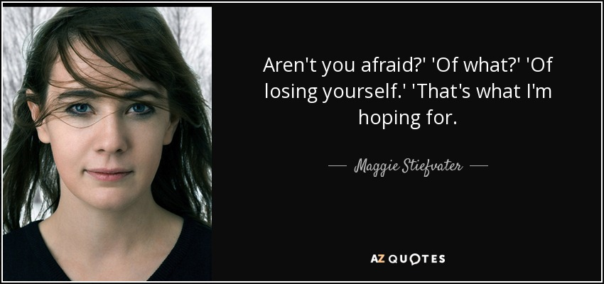 Aren't you afraid?' 'Of what?' 'Of losing yourself.' 'That's what I'm hoping for. - Maggie Stiefvater