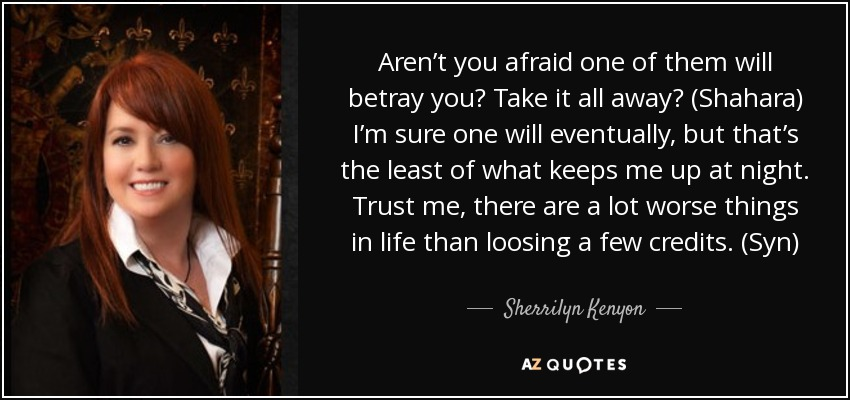Aren't you afraid one of them will betray you? Take it all away? (Shahara) I'm sure one will eventually, but that's the least of what keeps me up at night. Trust me, there are a lot worse things in life than loosing a few credits. (Syn) - Sherrilyn Kenyon