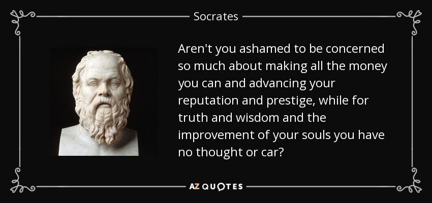 Aren't you ashamed to be concerned so much about making all the money you can and advancing your reputation and prestige, while for truth and wisdom and the improvement of your souls you have no thought or car? - Socrates