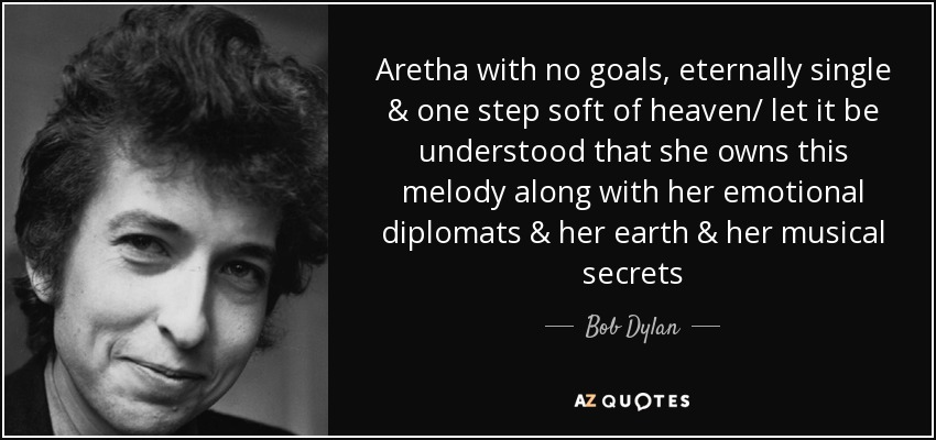 Aretha with no goals, eternally single & one step soft of heaven/ let it be understood that she owns this melody along with her emotional diplomats & her earth & her musical secrets - Bob Dylan