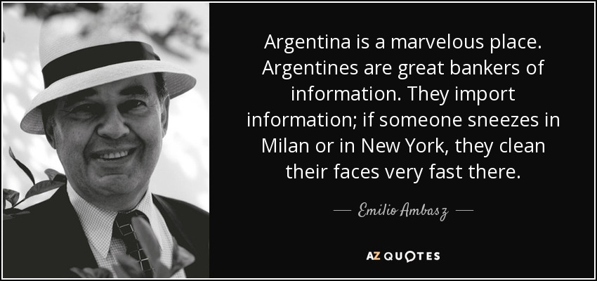 Argentina is a marvelous place. Argentines are great bankers of information. They import information; if someone sneezes in Milan or in New York, they clean their faces very fast there. - Emilio Ambasz