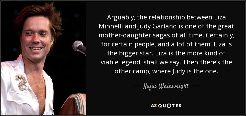 Arguably, the relationship between Liza Minnelli and Judy Garland is one of the great mother-daughter sagas of all time. Certainly, for certain people, and a lot of them, Liza is the bigger star. Liza is the more kind of viable legend, shall we say. Then there's the other camp, where Judy is the one. - Rufus Wainwright