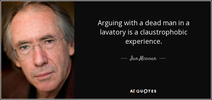 Arguing with a dead man in a lavatory is a claustrophobic experience. - Ian Mcewan