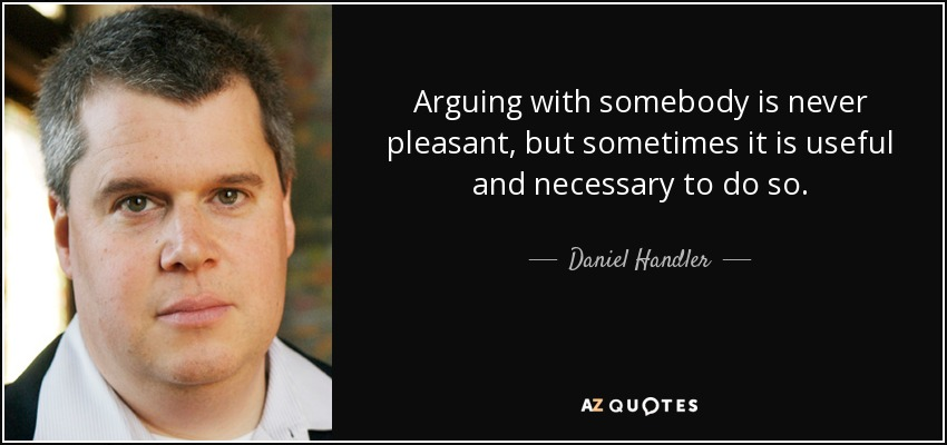 Arguing with somebody is never pleasant, but sometimes it is useful and necessary to do so. - Daniel Handler