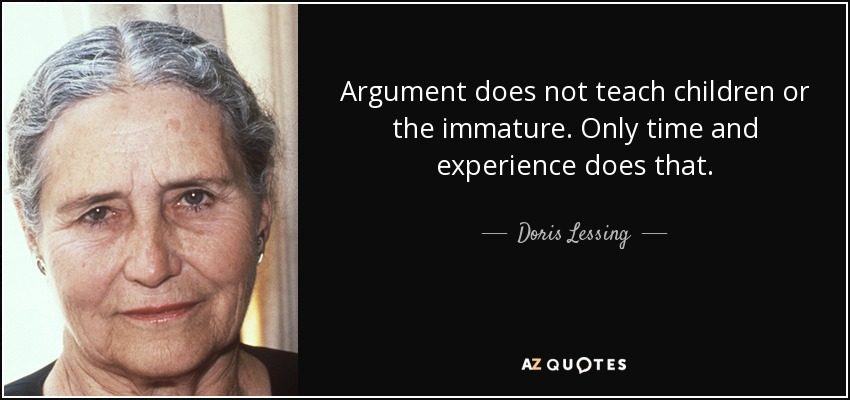 Argument does not teach children or the immature. Only time and experience does that. - Doris Lessing