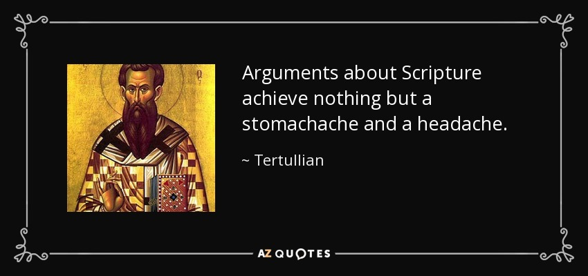 Arguments about Scripture achieve nothing but a stomachache and a headache. - Tertullian