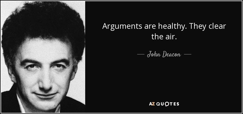 Arguments are healthy. They clear the air. - John Deacon