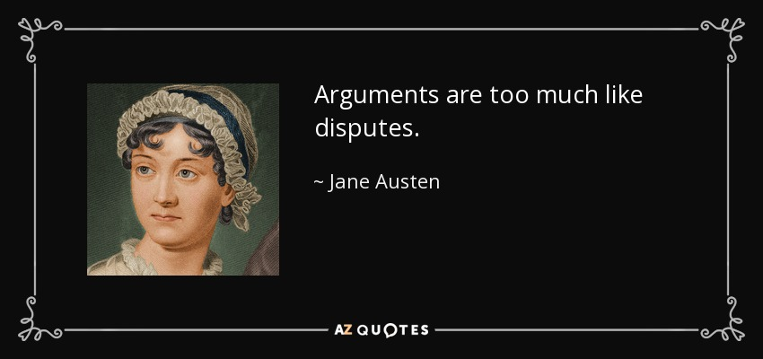 Arguments are too much like disputes. - Jane Austen