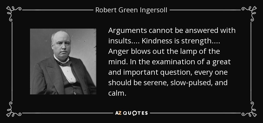 Arguments cannot be answered with insults. . . . Kindness is strength. . . . Anger blows out the lamp of the mind. In the examination of a great and important question, every one should be serene, slow-pulsed, and calm. - Robert Green Ingersoll